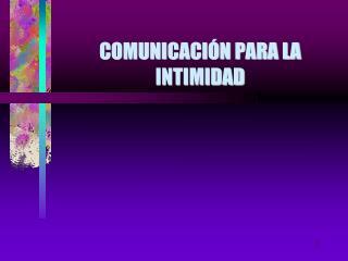 COMUNICACI�N PARA LA INTIMIDAD