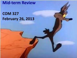 Mid-term Review COM 327 February 26,  2013
