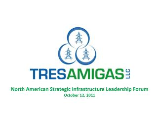 North American Strategic Infrastructure Leadership  Forum October 12, 2011
