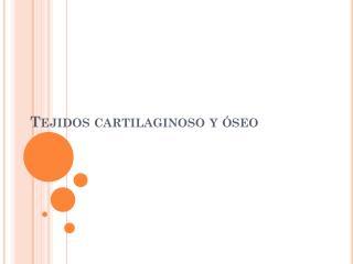 Tejidos cartilaginoso y óseo
