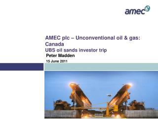 AMEC plc   Unconventional oil  gas: Canada UBS oil sands investor trip