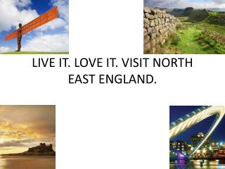 LIVE IT. LOVE IT. VISIT NORTH EAST ENGLAND.