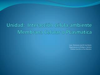 Unidad:   Interacci�n c�lula-ambiente  Membrana Celular o  PLasm�tica