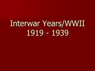 Interwar Years/WWII  1919 - 1939