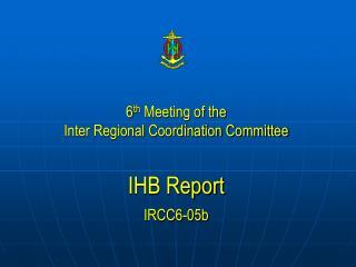 6 th  Meeting of the  Inter Regional Coordination Committee IHB  Report IRCC6-05b