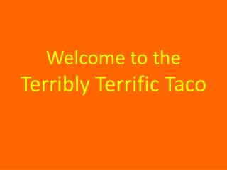 Welcome to the  Terribly Terrific Taco