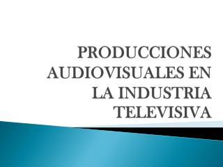 PRODUCCIONES AUDIOVISUALES EN LA INDUSTRIA TELEVISIVA