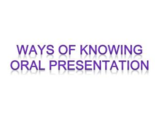 WAYS OF KNOWING ORAL PRESENTATION