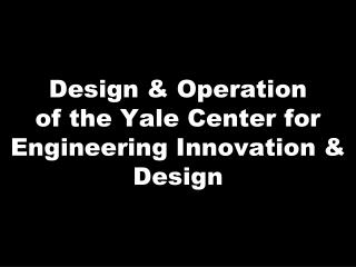 Design & Operation of the Yale Center  for Engineering Innovation & Design
