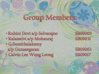 Group Members: Rubini  Devi a/p  Selvarajoo SB09005 Kalai selvi  a/p  Mohanraj SB09031