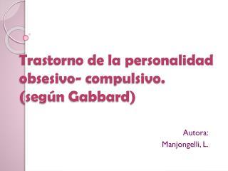Trastorno de la personalidad obsesivo- compulsivo. (según  Gabbard)