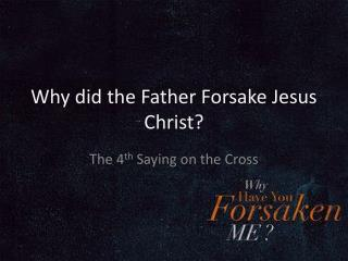 Why did the Father Forsake Jesus Christ?