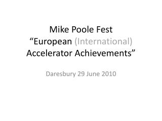 "Mike Poole Fest ""European  (International)  Accelerator Achievements"""