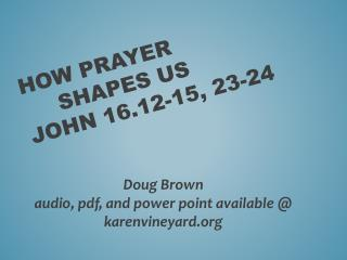 How Prayer 	Shapes us John  16.12-15 , 23-24