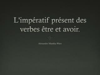 L'impératif présent  des  verbes être  et  avoir .