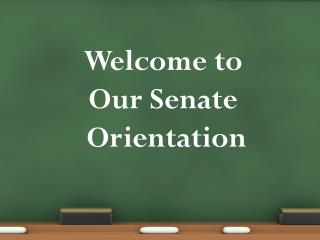 Welcome to  Our Senate  Orientation