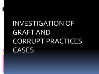 INVESTIGATION OF GRAFT AND CORRUPT PRACTICES CASES