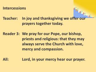 Intercessions Teacher:	In joy and thanksgiving we offer our 			prayers together today.