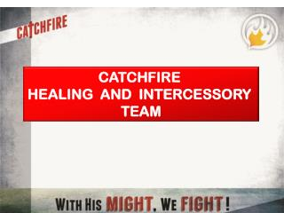 CATCHFIRE  HEALING  AND  INTERCESSORY  TEAM
