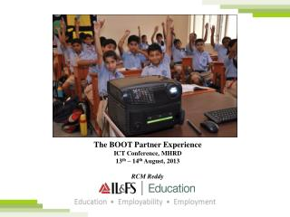 The BOOT  Partner Experience ICT Conference,  MHRD 13 th  – 14 th  August, 2013 RCM Reddy
