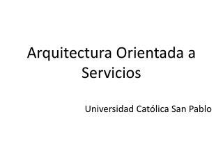 Arquitectura Orientada a Servicios Universidad Católica San Pablo