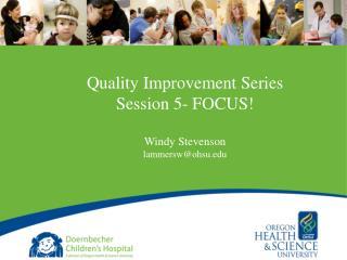 Quality Improvement Series Session 5- FOCUS! Windy Stevenson lammersw@ohsu.edu