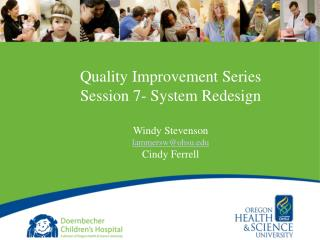 Quality Improvement Series Session 7- System Redesign Windy Stevenson lammersw@ohsu.edu