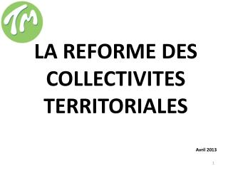 LA REFORME DES COLLECTIVITES TERRITORIALES Avril 2013