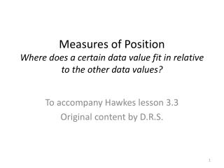 Measures of  Position Where does a certain data value fit in relative to the other data values?