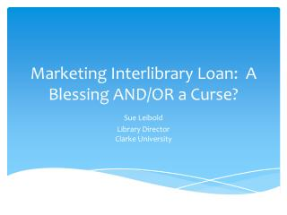 Marketing Interlibrary Loan:  A Blessing AND/OR a Curse?