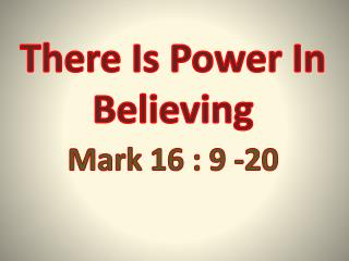 There  Is Power In Believing  Mark  16 : 9 -20