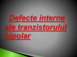 Defecte interne ale  tranzistorului  bipolar