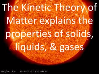 The Kinetic Theory of Matter explains the properties of solids, liquids, & gases