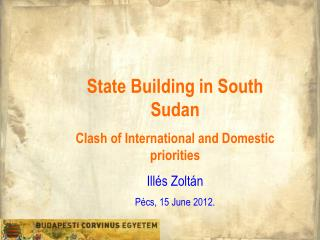 State Building in South Sudan Clash of International and Domestic priorities Illés Zoltán