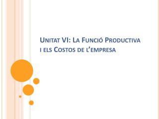 Unitat  VI: La  Funció  Productiva i  els  Costos de  l'empresa