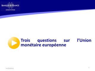 Trois questions sur  l'Union monétaire européenne