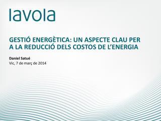 GESTIÓ ENERGÈTICA: UN ASPECTE CLAU PER A LA REDUCCIÓ DELS COSTOS DE L'ENERGIA Daniel  Satué