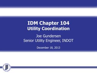 IDM Chapter 104 Utility Coordination Joe Gundersen Senior Utility Engineer, INDOT