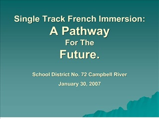Single Track French Immersion: A Pathway For The Future.  School District No. 72 Campbell River January 30, 2007