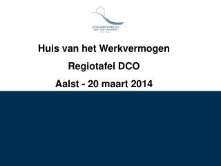 Huis van het Werkvermogen Regiotafel DCO  Aalst - 20 maart 2014