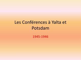 Les Conf érences  à Yalta et Potsdam