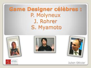 Game Designer célèbres : P.  Molyneux J.  Rohrer  S.  Myamoto