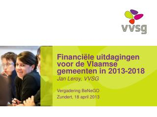 Financiële uitdagingen voor de Vlaamse gemeenten in 2013-2018 Jan Leroy, VVSG