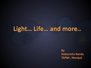 Light… Life… and more..