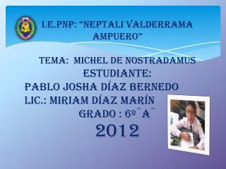"""I.E.PNP: """" Neptali Valderrama  Ampuero """" TEMA:  MICHEL de NOSTRADAMUS ESTUDIANTE:"""