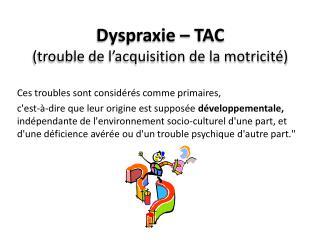 Dyspraxie – TAC  ( trouble de l'acquisition de la motricité)