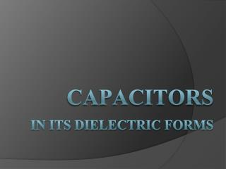 Capacitors in  its dielectric forms