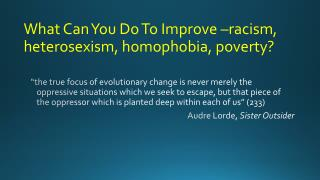 What Can You Do To Improve  –racism, heterosexism, homophobia, poverty?