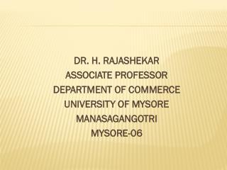 DR. H. RAJASHEKAR  ASSOCIATE PROFESSOR  DEPARTMENT OF COMMERCE  UNIVERSITY OF MYSORE