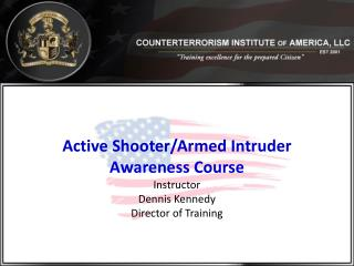 Active  Shooter/Armed Intruder  Awareness Course Instructor Dennis Kennedy Director of Training